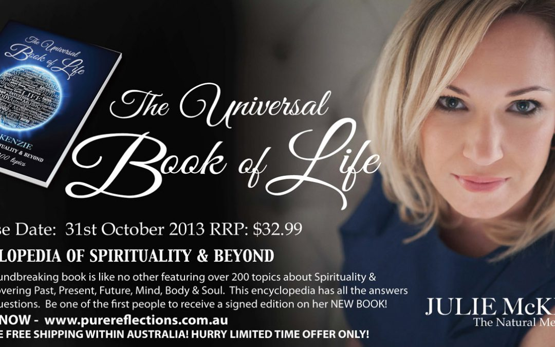 The Universal Book of Life – Encyclopedia of Spiritualithttp://purereflections.com.au/wp-admin/edit.phpy & Beyond by JULIE McKENZIE (PRE-ORDER SALE ON NOW!) ***Signature Edition***